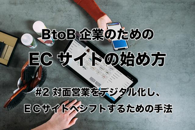 【連載】 BtoB企業のためのECの始め方 #02 対面営業をデジタル化し、ECサイトへシフトするための手法